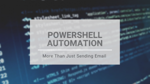 Making the Most of PowerShell Automation – More than Just Sending Email