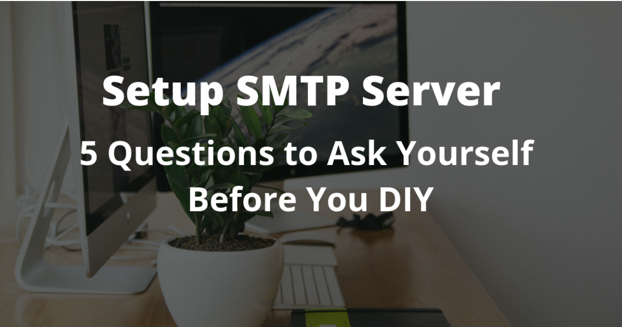Setup SMTP Server: 5 Questions to Ask Yourself Before You DIY
