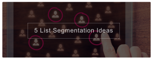 5 List Segmentation Ideas For More Targeted Email Marketing