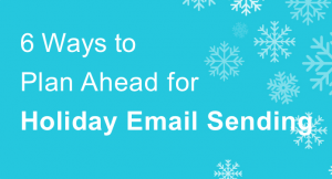 6 Ways to Plan Ahead for Holiday Email Sending