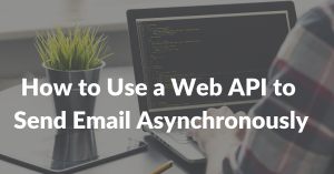 How to Use a Web API to Send Email Asynchronously