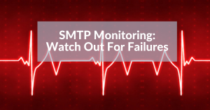SMTP Monitoring: How to Monitor Delivery Errors with Email Monitoring Tools