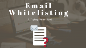 Email Whitelisting: A Dying Practice