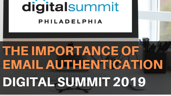 The Importance of Email Authentication: 2019 Digital Summit Philadelphia