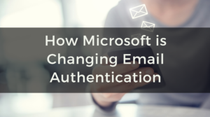 Why Microsoft's Changes will Cause a Ripple Effect in Email Authentication